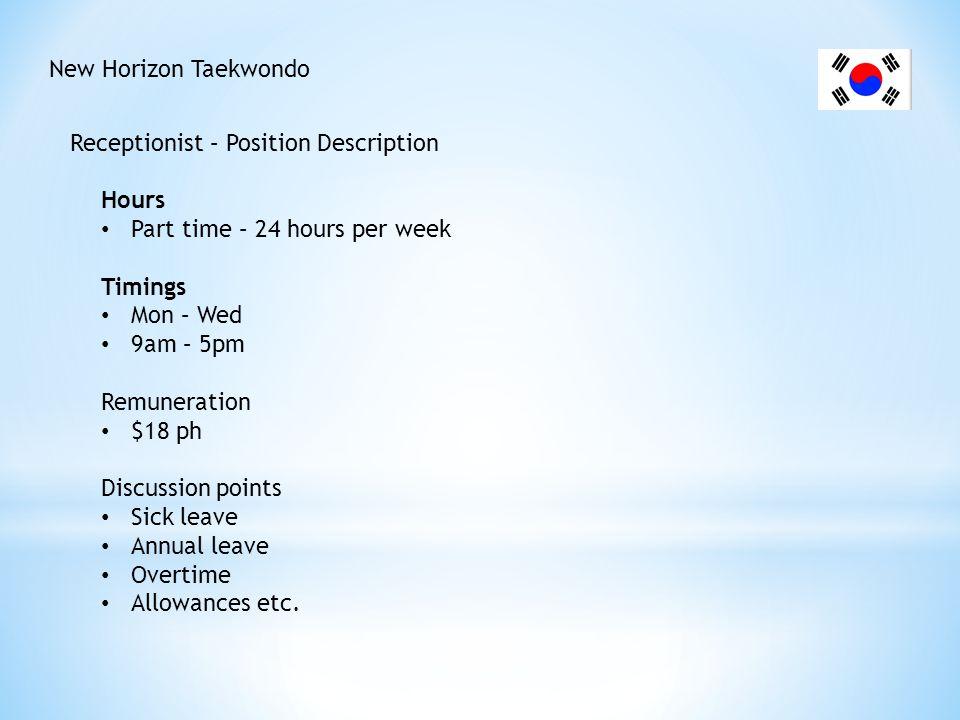 New Horizon Taekwondo Receptionist – Position Description Hours Part time – 24 hours per week Timings Mon – Wed 9am – 5pm Remuneration $18 ph Discussi