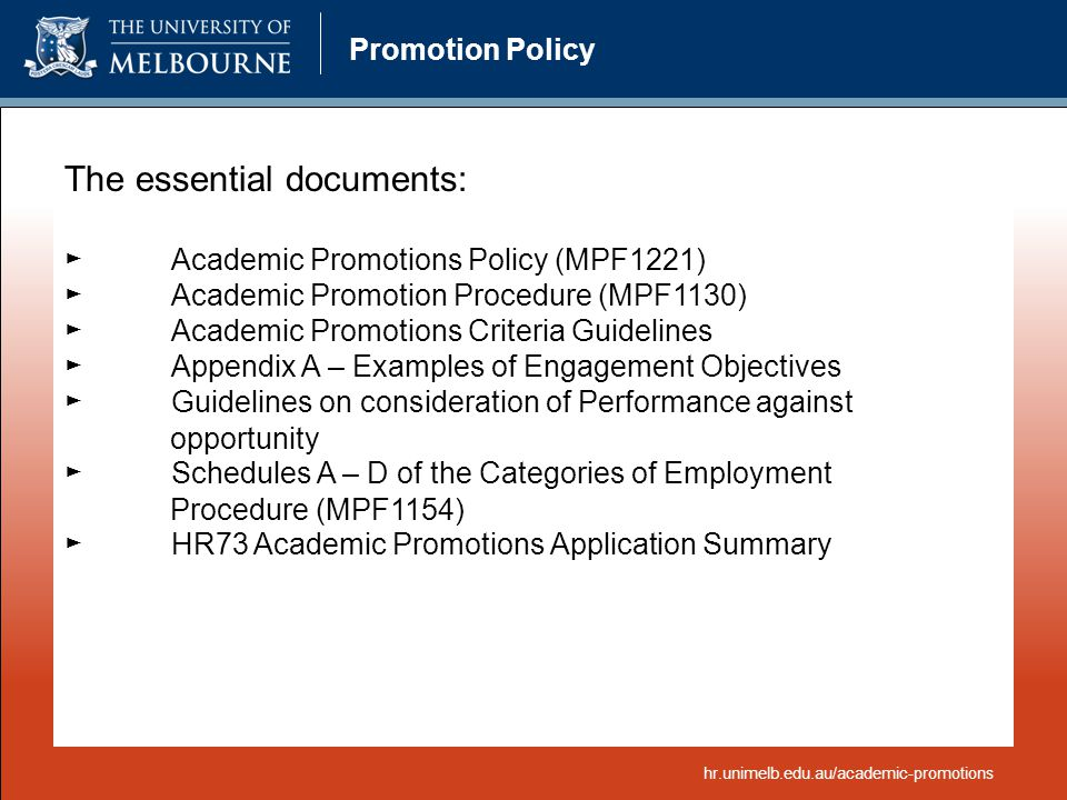 Promotion Policy The essential documents: ►Academic Promotions Policy (MPF1221) ►Academic Promotion Procedure (MPF1130) ►Academic Promotions Criteria