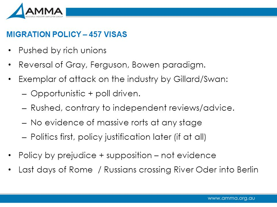 MIGRATION POLICY – 457 VISAS Pushed by rich unions Reversal of Gray, Ferguson, Bowen paradigm. Exemplar of attack on the industry by Gillard/Swan: – O