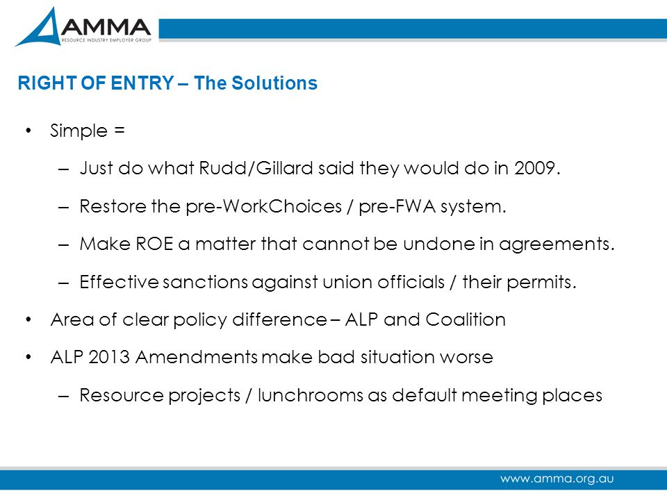 RIGHT OF ENTRY – The Solutions Simple = – Just do what Rudd/Gillard said they would do in 2009. – Restore the pre-WorkChoices / pre-FWA system. – Make