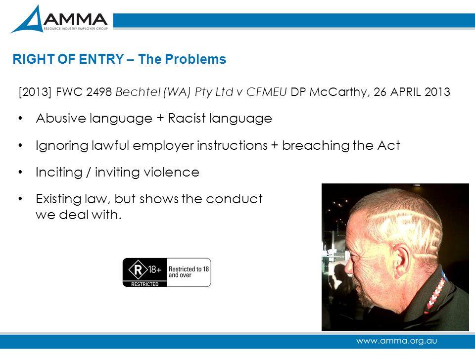 RIGHT OF ENTRY – The Problems [2013] FWC 2498 Bechtel (WA) Pty Ltd v CFMEU DP McCarthy, 26 APRIL 2013 Abusive language + Racist language Ignoring lawf