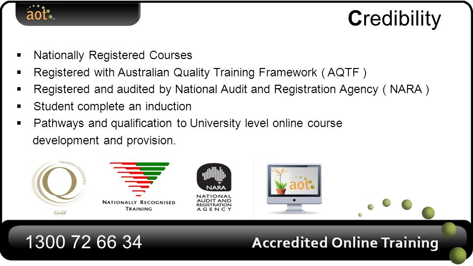 Credibility  Nationally Registered Courses  Registered with Australian Quality Training Framework ( AQTF )  Registered and audited by National Audit and Registration Agency ( NARA )  Student complete an induction  Pathways and qualification to University level online course development and provision.