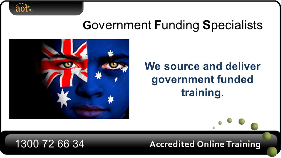 We source and deliver government funded training. G overnment Funding Specialists 1300 72 66 34