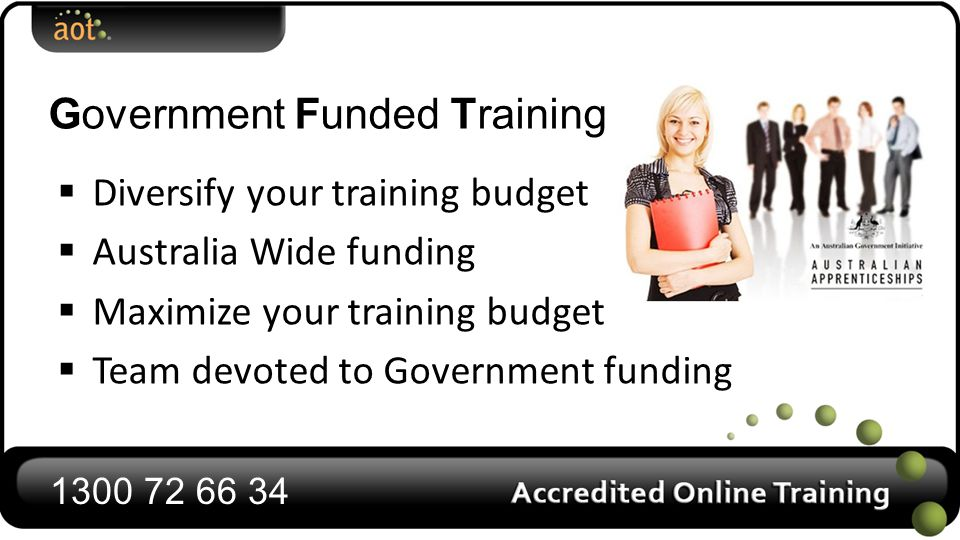 Government Funded Training  Diversify your training budget  Australia Wide funding  Maximize your training budget  Team devoted to Government funding 1300 72 66 34