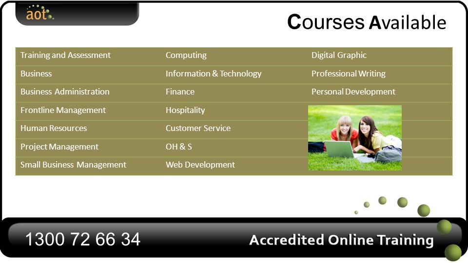 Courses Available 1300 72 66 34 Training and AssessmentComputingDigital Graphic BusinessInformation & TechnologyProfessional Writing Business AdministrationFinancePersonal Development Frontline ManagementHospitality Human ResourcesCustomer Service Project ManagementOH & S Small Business ManagementWeb Development