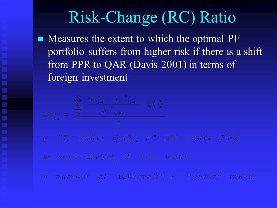 Risk-Change (RC) Ratio Measures the extent to which the optimal PF portfolio suffers from higher risk if there is a shift from PPR to QAR (Davis 2001) in terms of foreign investment Measures the extent to which the optimal PF portfolio suffers from higher risk if there is a shift from PPR to QAR (Davis 2001) in terms of foreign investment