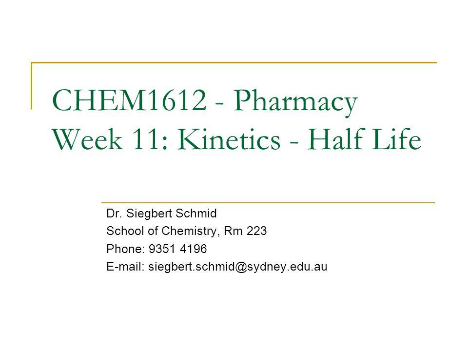 CHEM1612 - Pharmacy Week 11: Kinetics - Half Life Dr. Siegbert Schmid School of Chemistry, Rm 223 Phone: 9351 4196 E-mail: siegbert.schmid@sydney.edu.