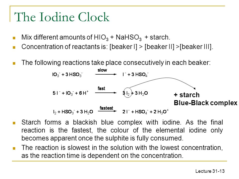 Lecture 31-13 The Iodine Clock Mix different amounts of HIO 3 + NaHSO 3 + starch. Concentration of reactants is: [beaker I] > [beaker II] >[beaker III