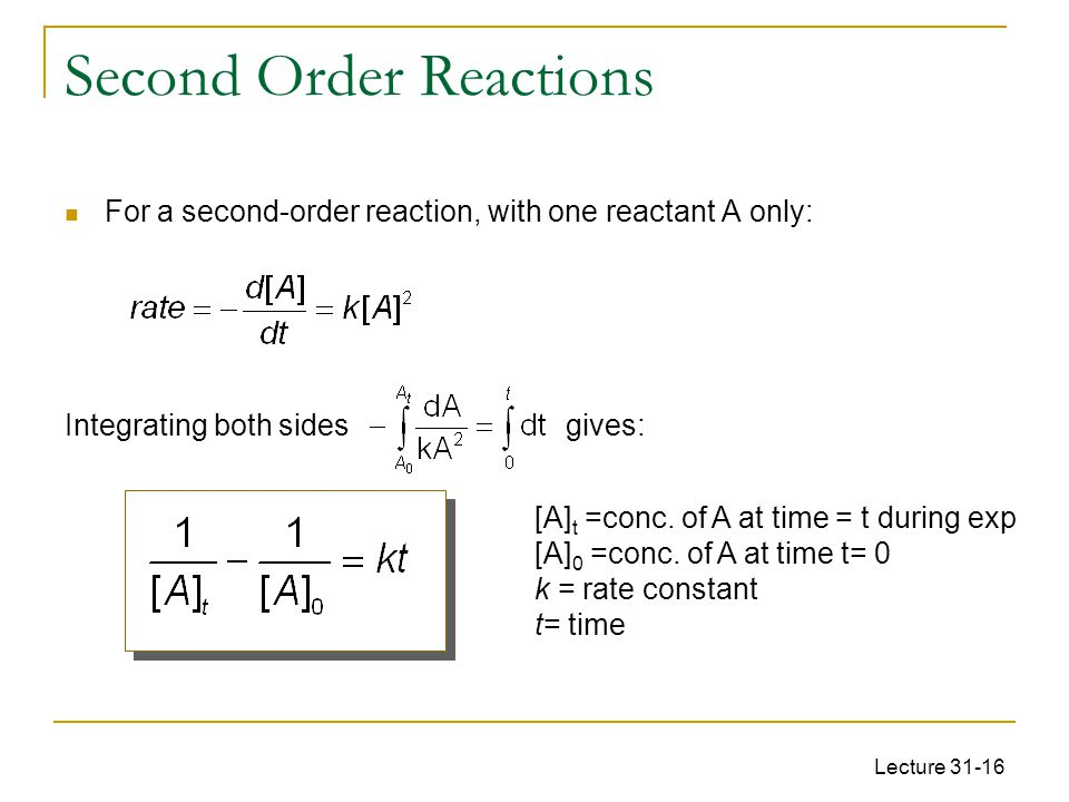 Lecture 31-16 Second Order Reactions For a second-order reaction, with one reactant A only: Integrating both sides gives: [A] t =conc. of A at time =
