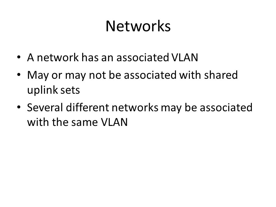 Networks A network has an associated VLAN May or may not be associated with shared uplink sets Several different networks may be associated with the s