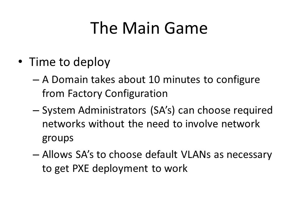 The Main Game Time to deploy – A Domain takes about 10 minutes to configure from Factory Configuration – System Administrators (SA's) can choose requi