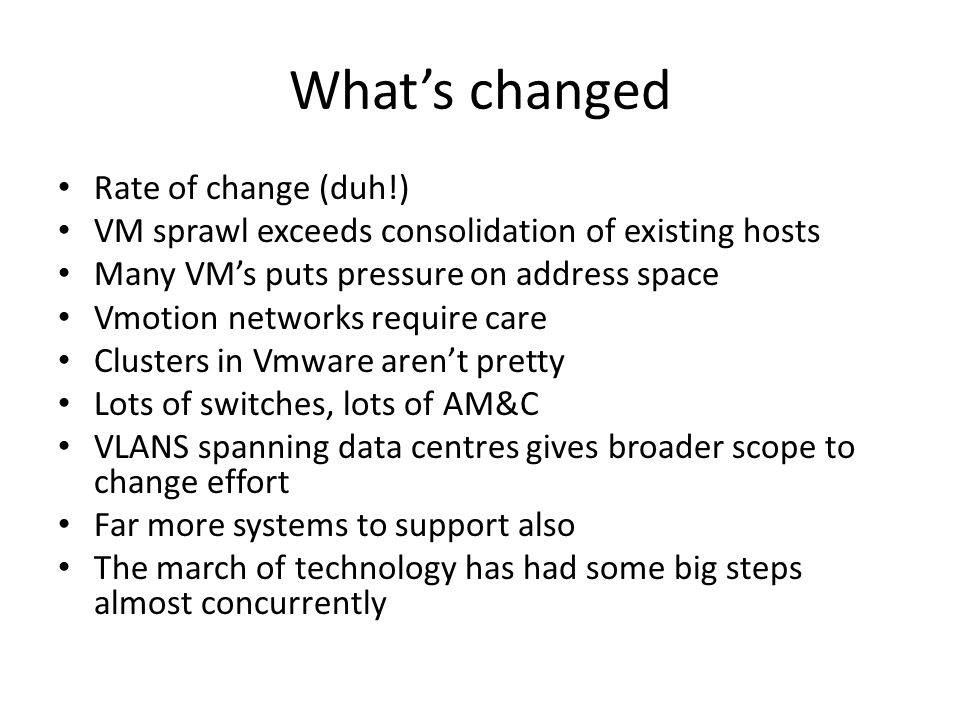What's changed Rate of change (duh!) VM sprawl exceeds consolidation of existing hosts Many VM's puts pressure on address space Vmotion networks requi