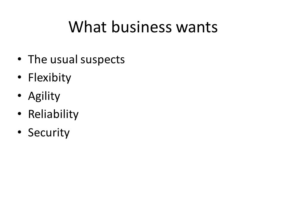 What business wants The usual suspects Flexibity Agility Reliability Security