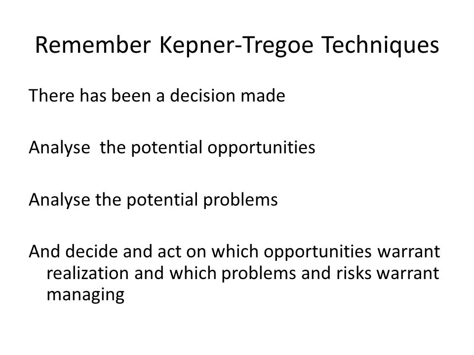 Remember Kepner-Tregoe Techniques There has been a decision made Analyse the potential opportunities Analyse the potential problems And decide and act