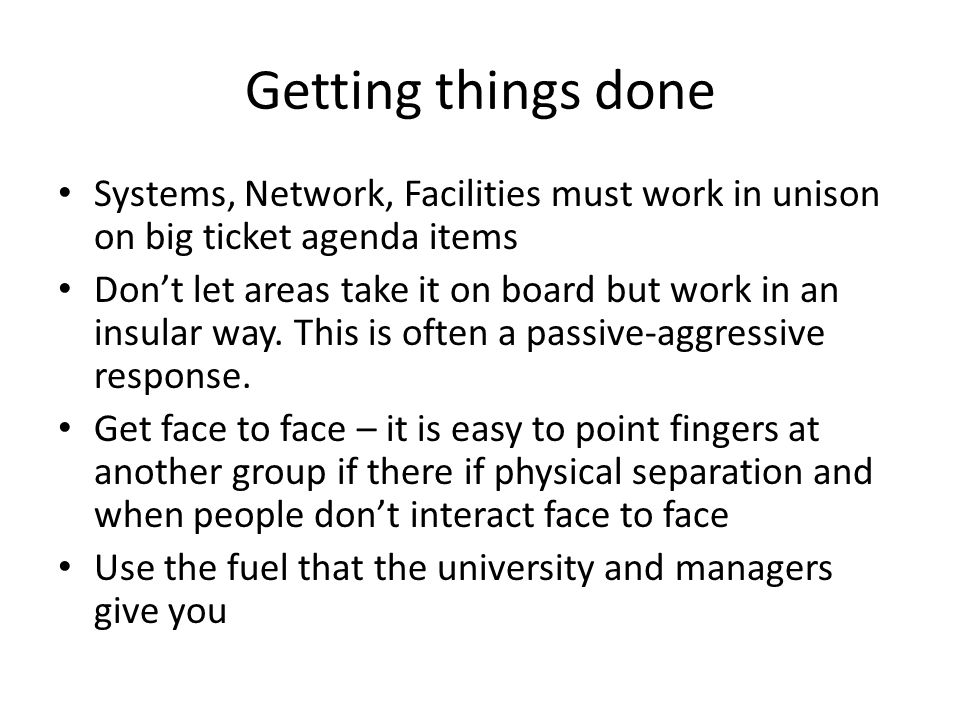 Getting things done Systems, Network, Facilities must work in unison on big ticket agenda items Don't let areas take it on board but work in an insula