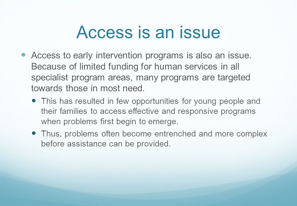 Access is an issue Access to early intervention programs is also an issue. Because of limited funding for human services in all specialist program are