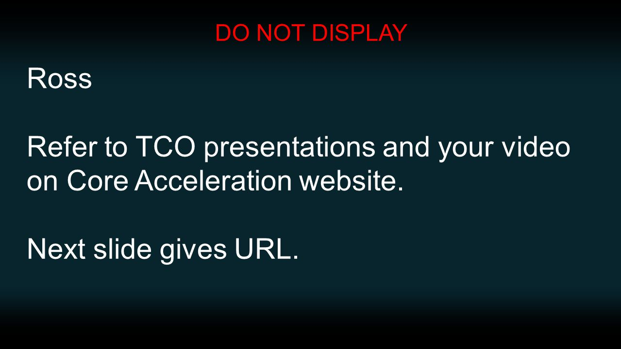 Ross Refer to TCO presentations and your video on Core Acceleration website. Next slide gives URL. DO NOT DISPLAY