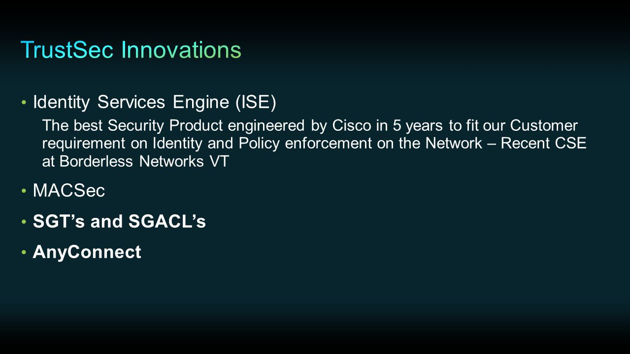 Identity Services Engine (ISE) The best Security Product engineered by Cisco in 5 years to fit our Customer requirement on Identity and Policy enforcement on the Network – Recent CSE at Borderless Networks VT MACSec SGT's and SGACL's AnyConnect