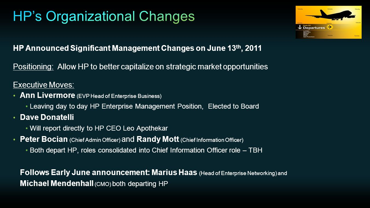 HP Announced Significant Management Changes on June 13 th, 2011 Positioning: Allow HP to better capitalize on strategic market opportunities Executive