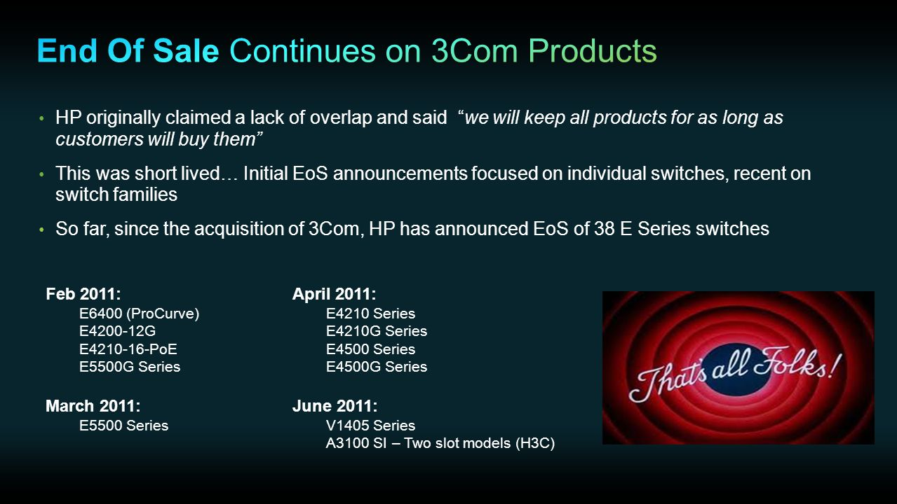 HP originally claimed a lack of overlap and said we will keep all products for as long as customers will buy them This was short lived… Initial EoS announcements focused on individual switches, recent on switch families So far, since the acquisition of 3Com, HP has announced EoS of 38 E Series switches Feb 2011: E6400 (ProCurve) E4200-12G E4210-16-PoE E5500G Series March 2011: E5500 Series April 2011: E4210 Series E4210G Series E4500 Series E4500G Series June 2011: V1405 Series A3100 SI – Two slot models (H3C)