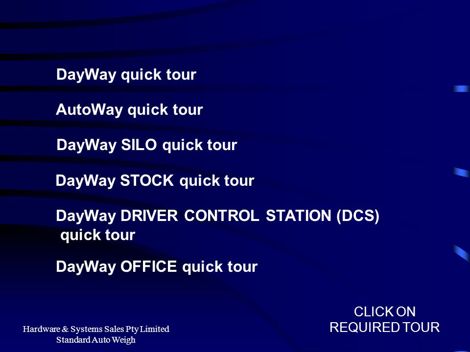Hardware & Systems Sales Pty Limited Standard Auto Weigh DayWay quick tour AutoWay quick tour DayWay SILO quick tour DayWay STOCK quick tour CLICK ON