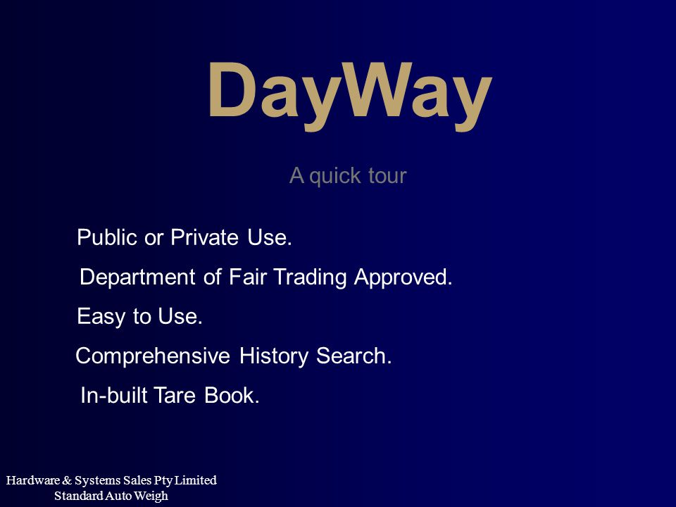 DayWay A quick tour Department of Fair Trading Approved. Easy to Use. Comprehensive History Search. In-built Tare Book. Hardware & Systems Sales Pty L