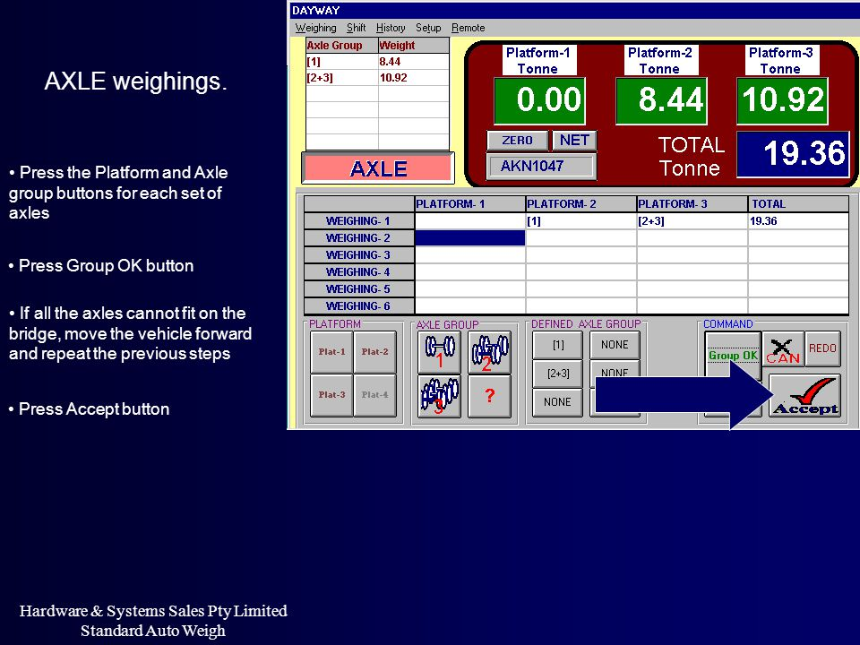 Hardware & Systems Sales Pty Limited Standard Auto Weigh AXLE weighings. Press the Platform and Axle group buttons for each set of axles Press Group O
