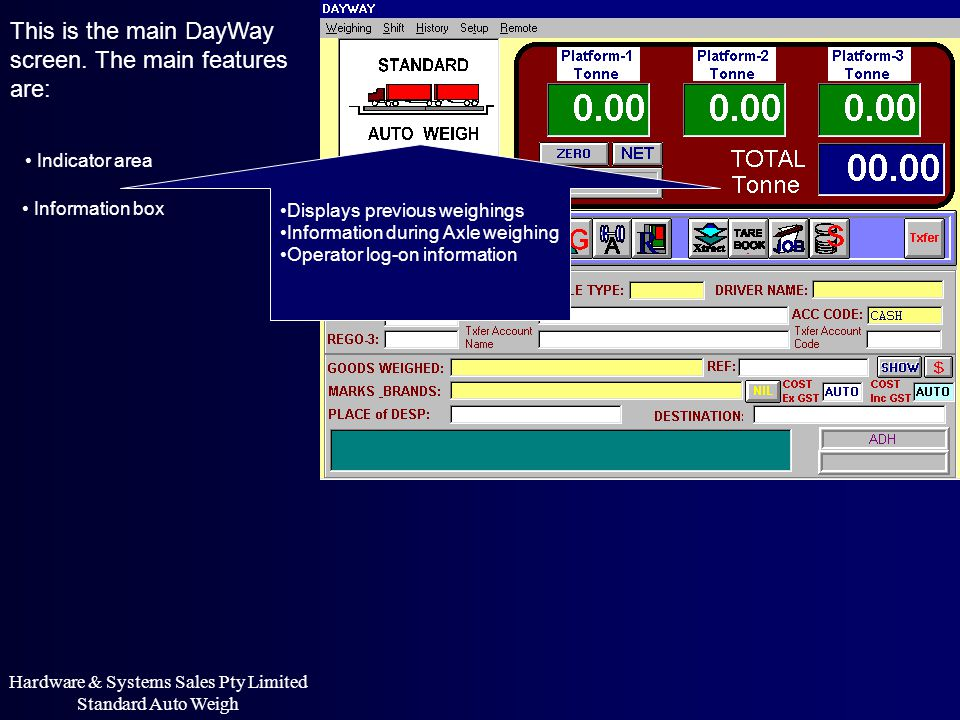 This is the main DayWay screen. The main features are: Indicator area Information box Displays previous weighings Information during Axle weighing Ope