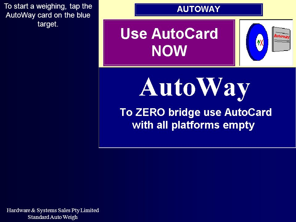 Hardware & Systems Sales Pty Limited Standard Auto Weigh To start a weighing, tap the AutoWay card on the blue target.