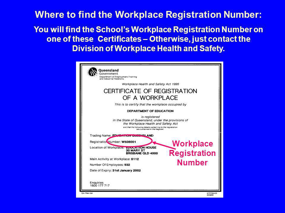 Workplace Registration Number Where to find the Workplace Registration Number: You will find the School's Workplace Registration Number on one of these Certificates – Otherwise, just contact the Division of Workplace Health and Safety.