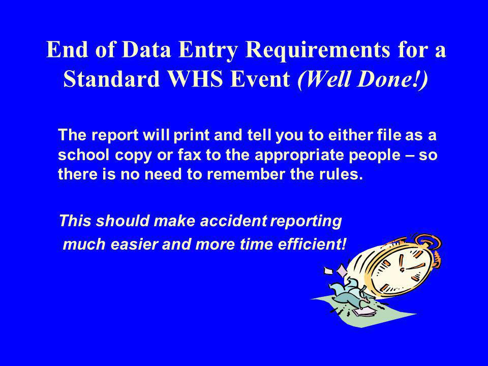 End of Data Entry Requirements for a Standard WHS Event (Well Done!) The report will print and tell you to either file as a school copy or fax to the appropriate people – so there is no need to remember the rules.