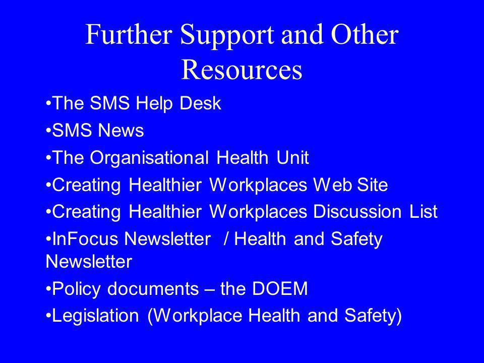 Further Support and Other Resources The SMS Help Desk SMS News The Organisational Health Unit Creating Healthier Workplaces Web Site Creating Healthier Workplaces Discussion List InFocus Newsletter / Health and Safety Newsletter Policy documents – the DOEM Legislation (Workplace Health and Safety)