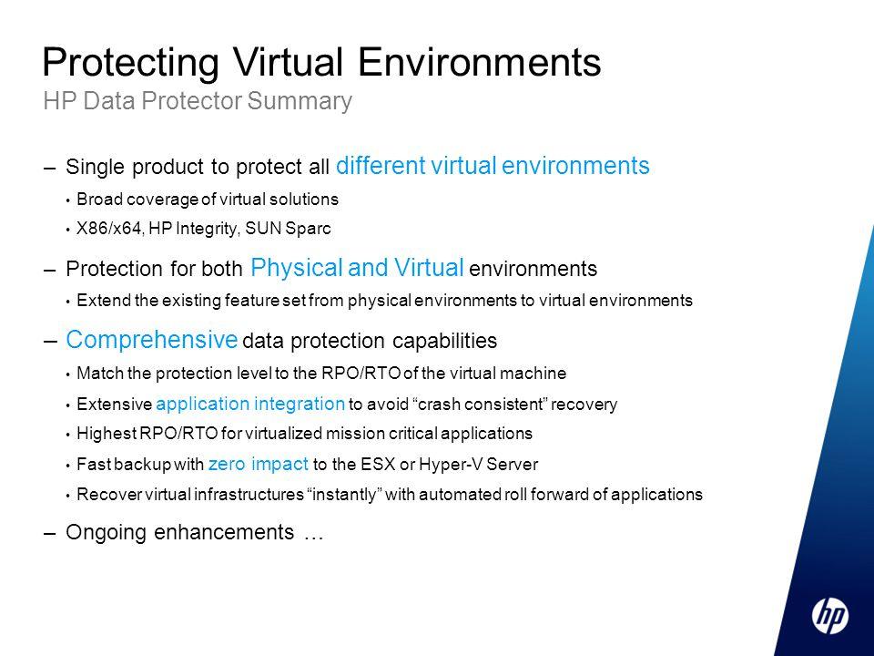 HP Data Protector Summary Protecting Virtual Environments –Single product to protect all different virtual environments Broad coverage of virtual solu