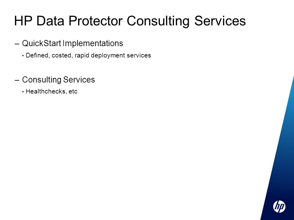 HP Data Protector Consulting Services –QuickStart Implementations Defined, costed, rapid deployment services –Consulting Services Healthchecks, etc