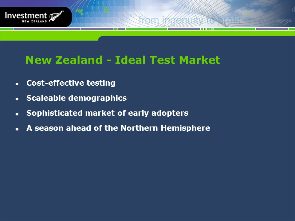 New Zealand - Ideal Test Market Cost-effective testing Scaleable demographics Sophisticated market of early adopters A season ahead of the Northern Hemisphere