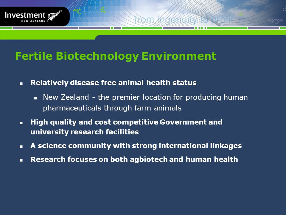 Fertile Biotechnology Environment Relatively disease free animal health status New Zealand - the premier location for producing human pharmaceuticals through farm animals High quality and cost competitive Government and university research facilities A science community with strong international linkages Research focuses on both agbiotech and human health