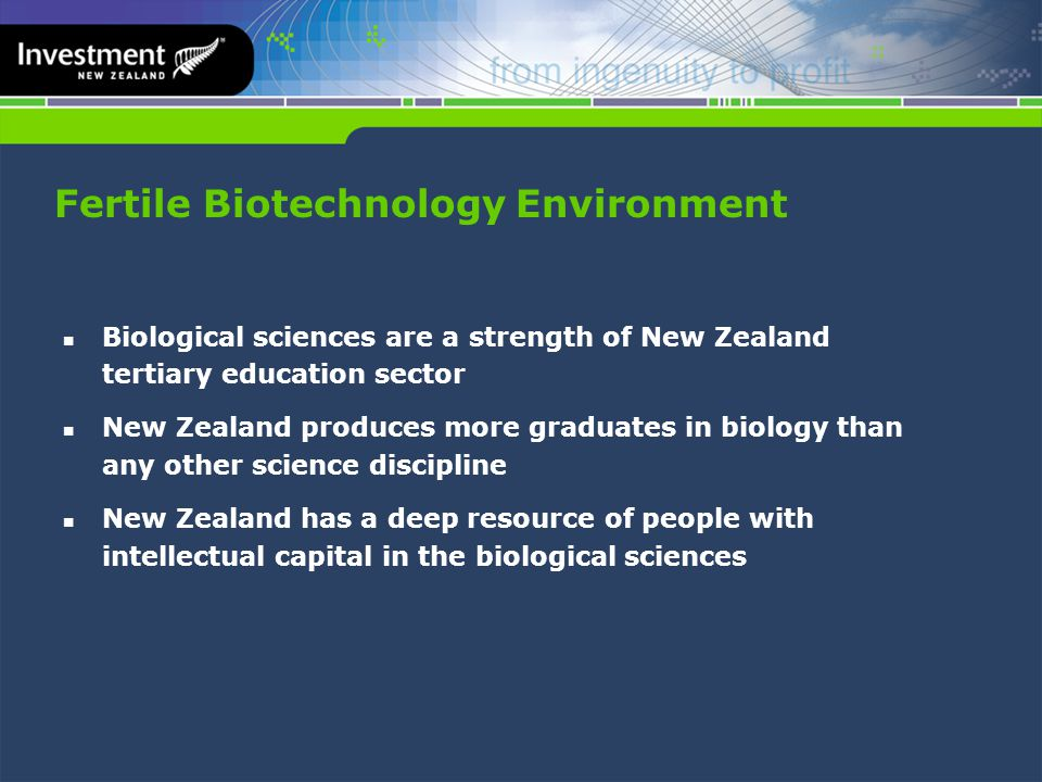 Fertile Biotechnology Environment Biological sciences are a strength of New Zealand tertiary education sector New Zealand produces more graduates in biology than any other science discipline New Zealand has a deep resource of people with intellectual capital in the biological sciences