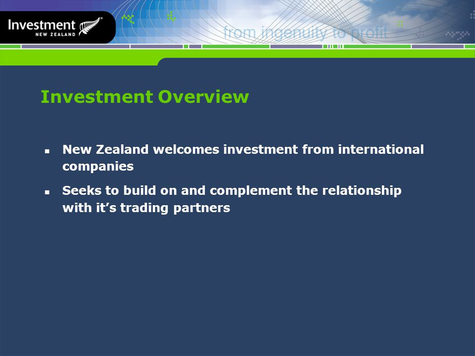 Investment Overview New Zealand welcomes investment from international companies Seeks to build on and complement the relationship with it's trading partners