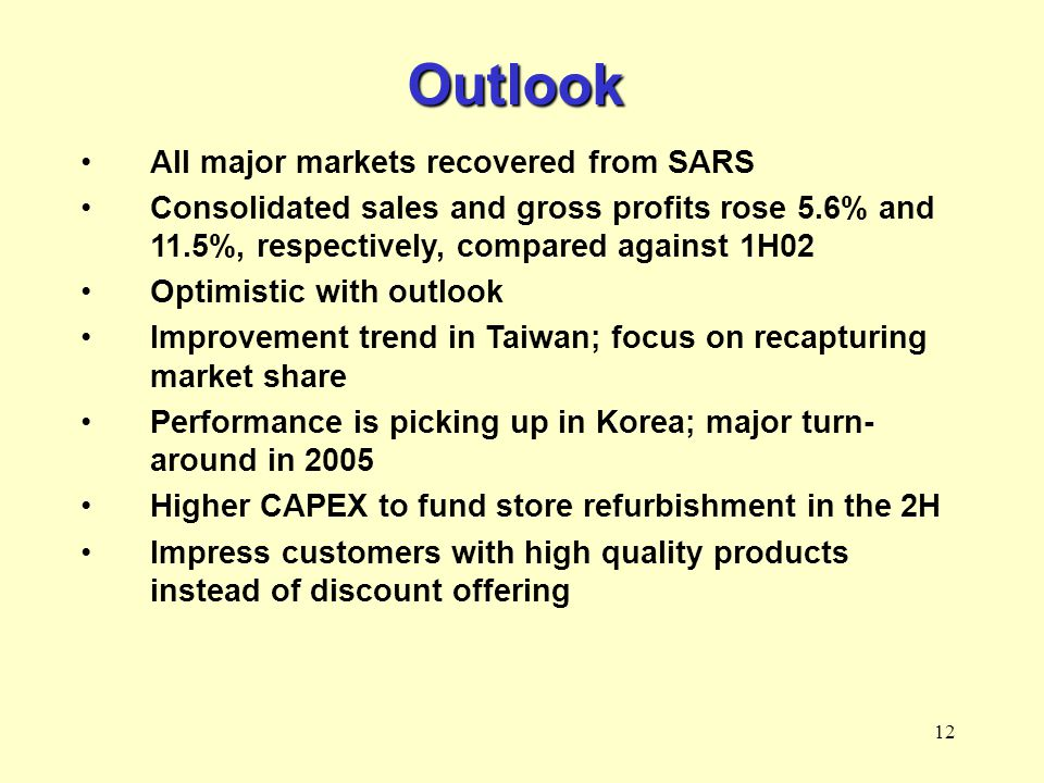 12 Outlook All major markets recovered from SARS Consolidated sales and gross profits rose 5.6% and 11.5%, respectively, compared against 1H02 Optimistic with outlook Improvement trend in Taiwan; focus on recapturing market share Performance is picking up in Korea; major turn- around in 2005 Higher CAPEX to fund store refurbishment in the 2H Impress customers with high quality products instead of discount offering