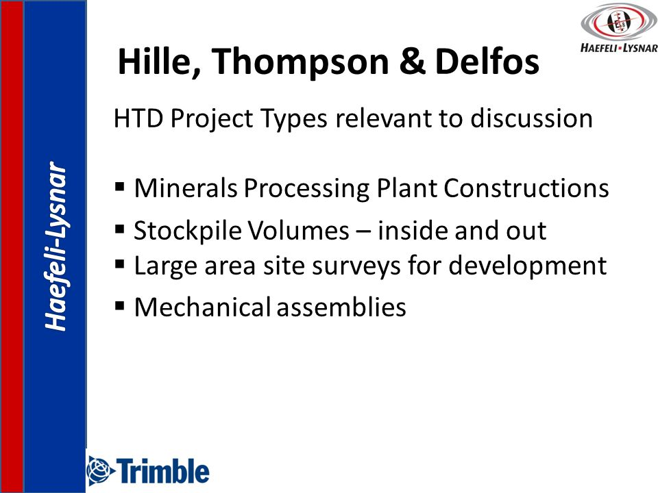 Hille, Thompson & Delfos HTD Project Types relevant to discussion  Minerals Processing Plant Constructions  Stockpile Volumes – inside and out  Large area site surveys for development  Mechanical assemblies