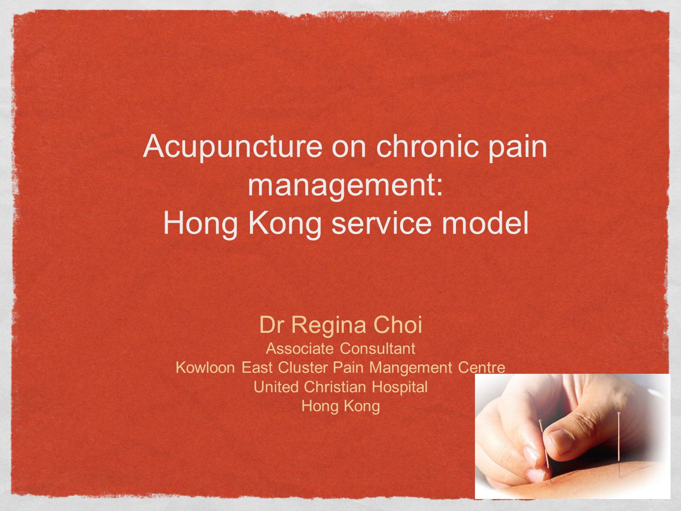 Acupuncture on chronic pain management: Hong Kong service model Dr Regina Choi Associate Consultant Kowloon East Cluster Pain Mangement Centre United Christian Hospital Hong Kong