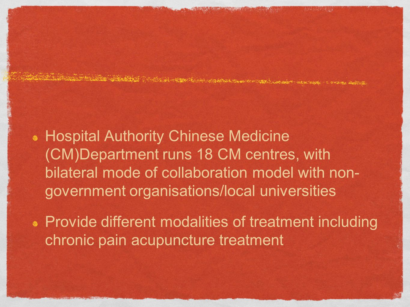 Hospital Authority Chinese Medicine (CM)Department runs 18 CM centres, with bilateral mode of collaboration model with non- government organisations/local universities Provide different modalities of treatment including chronic pain acupuncture treatment