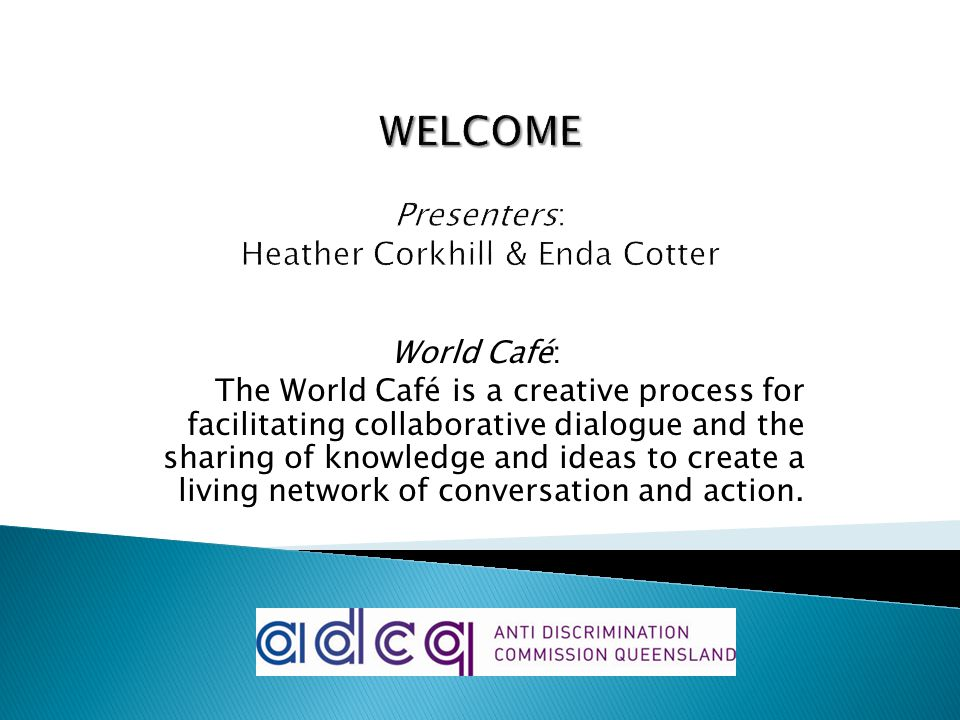 World Café: The World Café is a creative process for facilitating collaborative dialogue and the sharing of knowledge and ideas to create a living network of conversation and action.