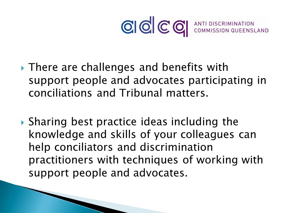  There are challenges and benefits with support people and advocates participating in conciliations and Tribunal matters.