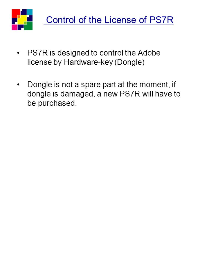 Control of the License of PS7R PS7R is designed to control the Adobe license by Hardware-key (Dongle) Dongle is not a spare part at the moment, if don