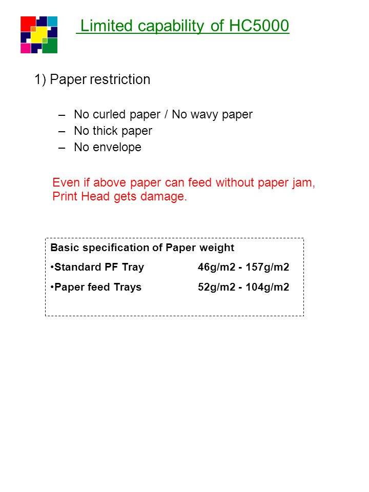 Limited capability of HC5000 1) Paper restriction –No curled paper / No wavy paper –No thick paper –No envelope Even if above paper can feed without p
