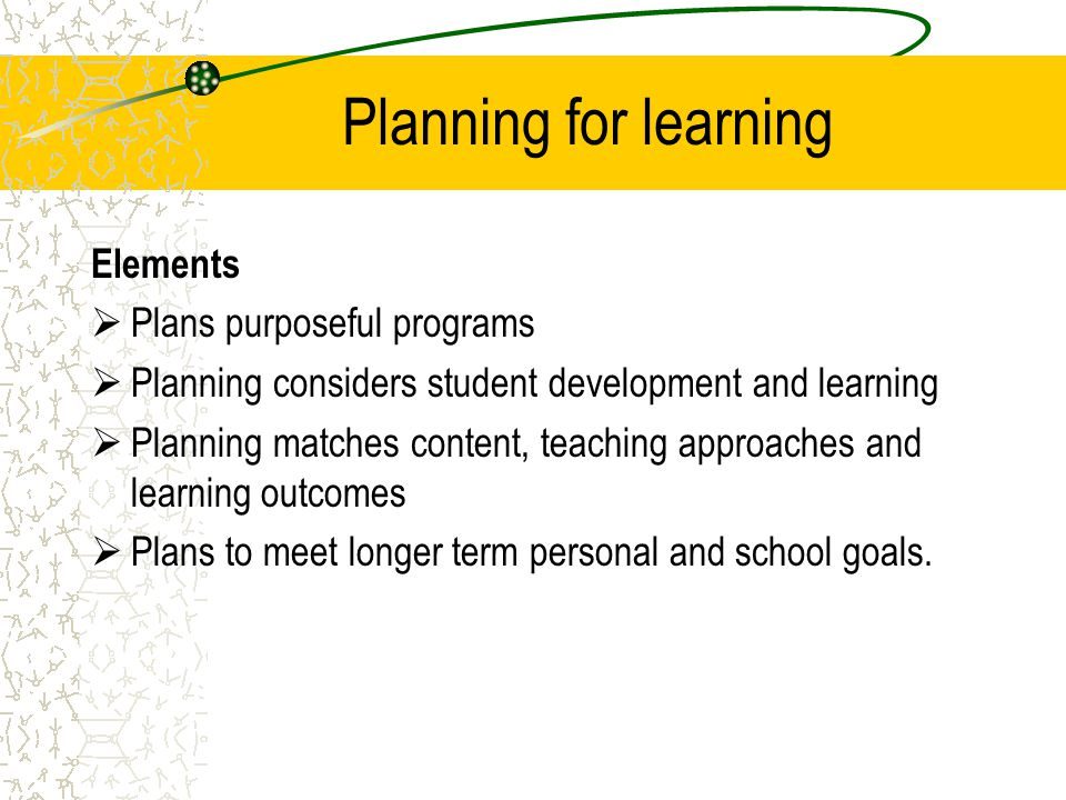 Planning for learning Elements  Plans purposeful programs  Planning considers student development and learning  Planning matches content, teaching