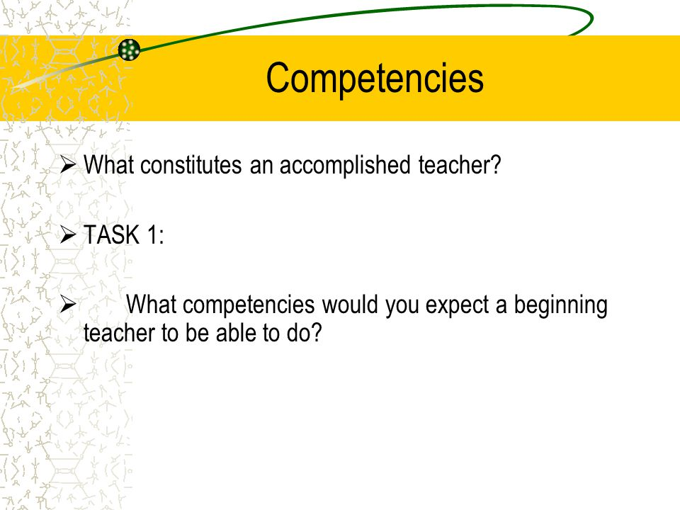 Competencies  What constitutes an accomplished teacher?  TASK 1:  What competencies would you expect a beginning teacher to be able to do?