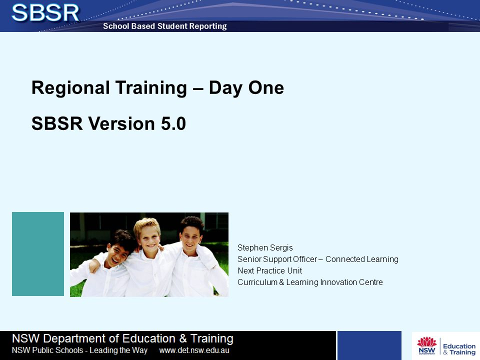 Regional Training – Day One SBSR Version 5.0 Stephen Sergis Senior Support Officer – Connected Learning Next Practice Unit Curriculum & Learning Innovation Centre