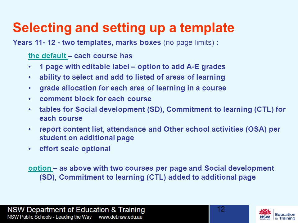12 Selecting and setting up a template Years 11- 12 - two templates, marks boxes (no page limits) : the default the default – each course has 1 page with editable label – option to add A-E grades ability to select and add to listed of areas of learning grade allocation for each area of learning in a course comment block for each course tables for Social development (SD), Commitment to learning (CTL) for each course report content list, attendance and Other school activities (OSA) per student on additional page effort scale optional option option – as above with two courses per page and Social development (SD), Commitment to learning (CTL) added to additional page